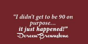 """I didn't get to be 90 on purpose...it just happened!"" Doreen Brownstone"